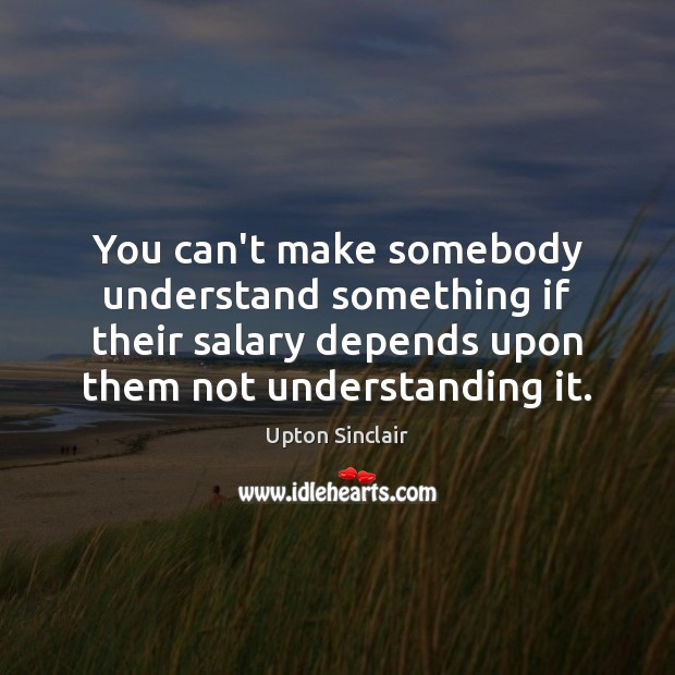 You can't make somebody understand something if their salary depends upon them Image