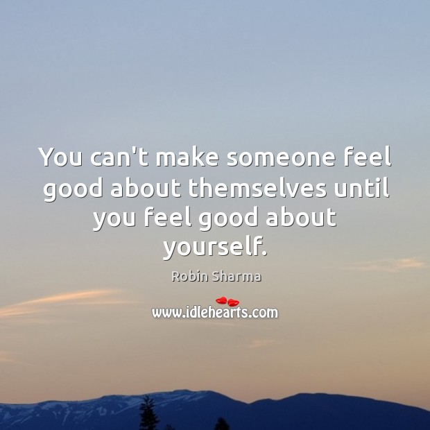 Image, You can't make someone feel good about themselves until you feel good about yourself.