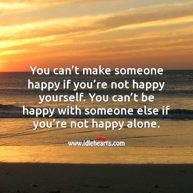 You can't make someone happy if you're not happy yourself. Image