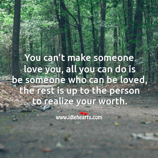 Image, You can't make someone love you, all you can do is be someone who can be loved.