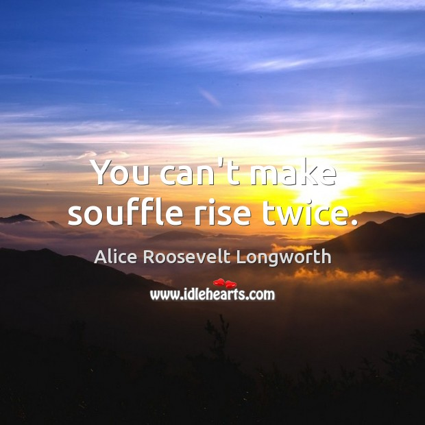 Image, You can't make souffle rise twice.