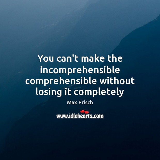 You can't make the incomprehensible comprehensible without losing it completely Max Frisch Picture Quote