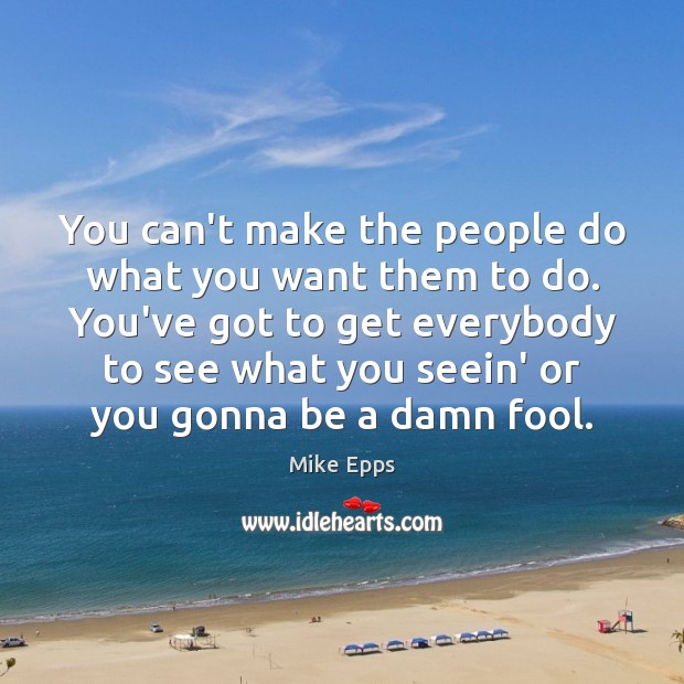 You can't make the people do what you want them to do. Mike Epps Picture Quote