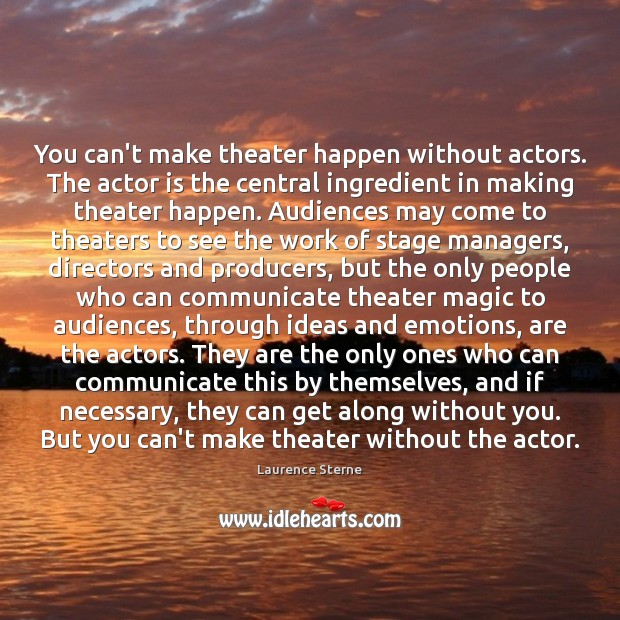 Image, You can't make theater happen without actors. The actor is the central