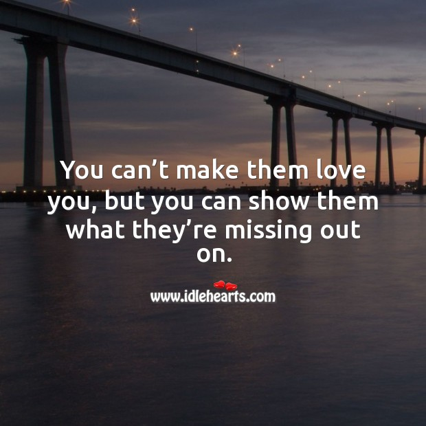 You can't make them love you, but you can show them what they're missing out on. Image