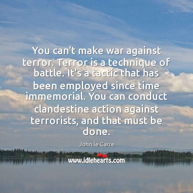 You can't make war against terror. Terror is a technique of battle. Image