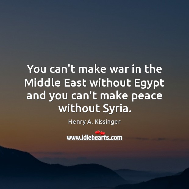 You can't make war in the Middle East without Egypt and you Henry A. Kissinger Picture Quote