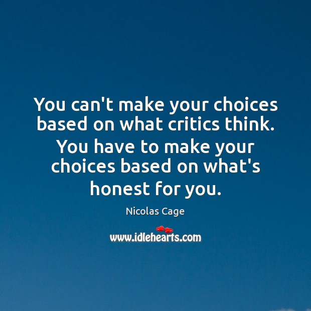 You can't make your choices based on what critics think. You have Nicolas Cage Picture Quote