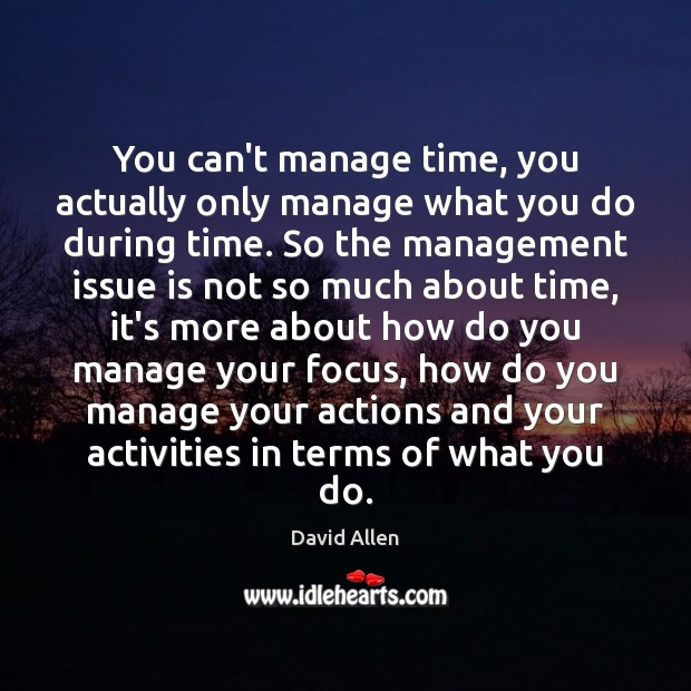 You can't manage time, you actually only manage what you do during David Allen Picture Quote