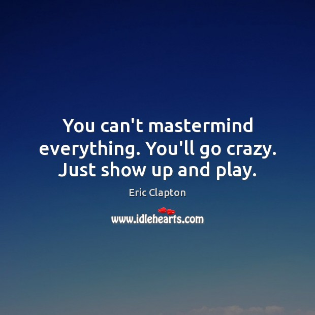 Image, You can't mastermind everything. You'll go crazy. Just show up and play.