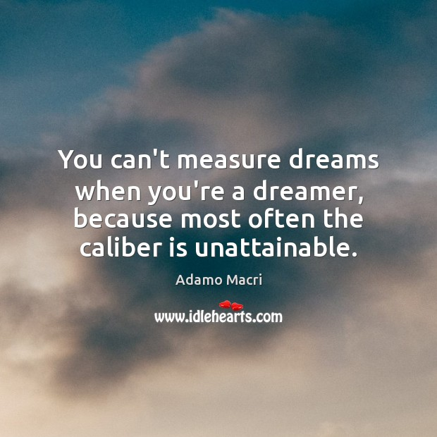 You can't measure dreams when you're a dreamer, because most often the Image