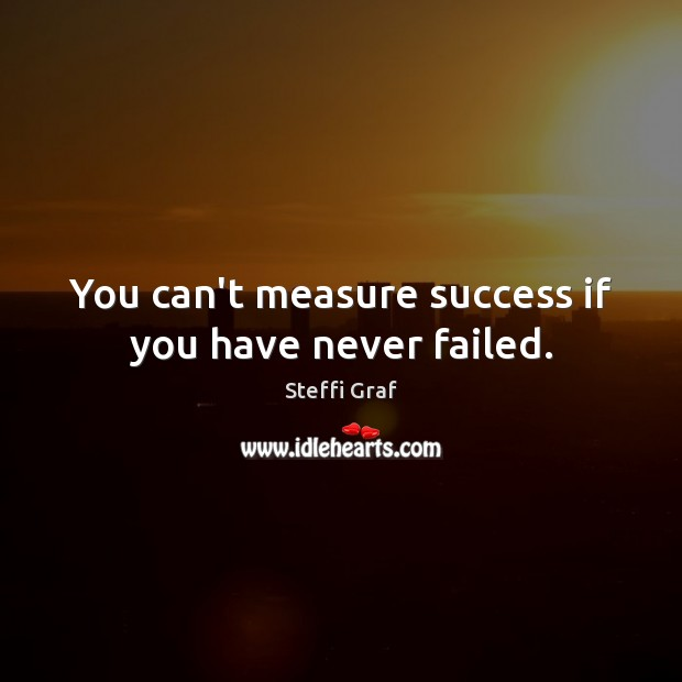 You can't measure success if you have never failed. Steffi Graf Picture Quote