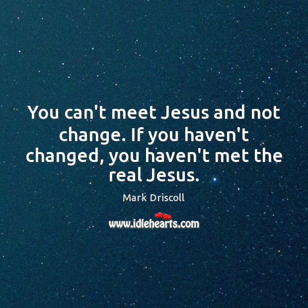 You can't meet Jesus and not change. If you haven't changed, you Image