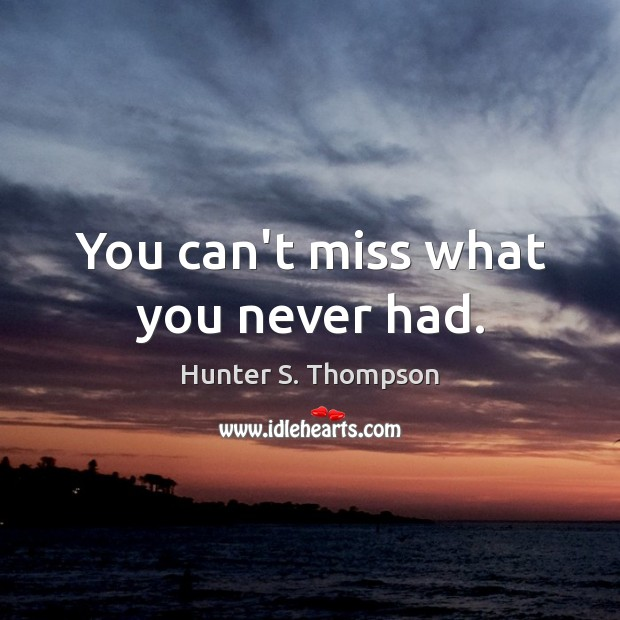 You can't miss what you never had. Hunter S. Thompson Picture Quote