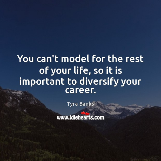 You can't model for the rest of your life, so it is important to diversify your career. Image