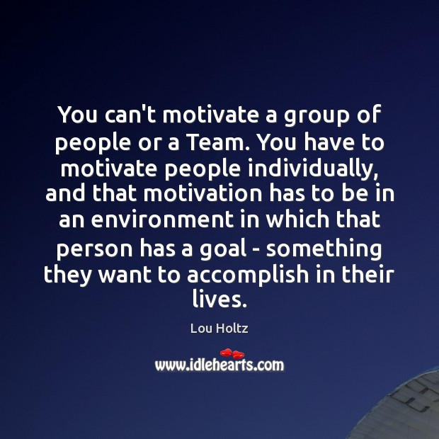 You can't motivate a group of people or a Team. You have Lou Holtz Picture Quote