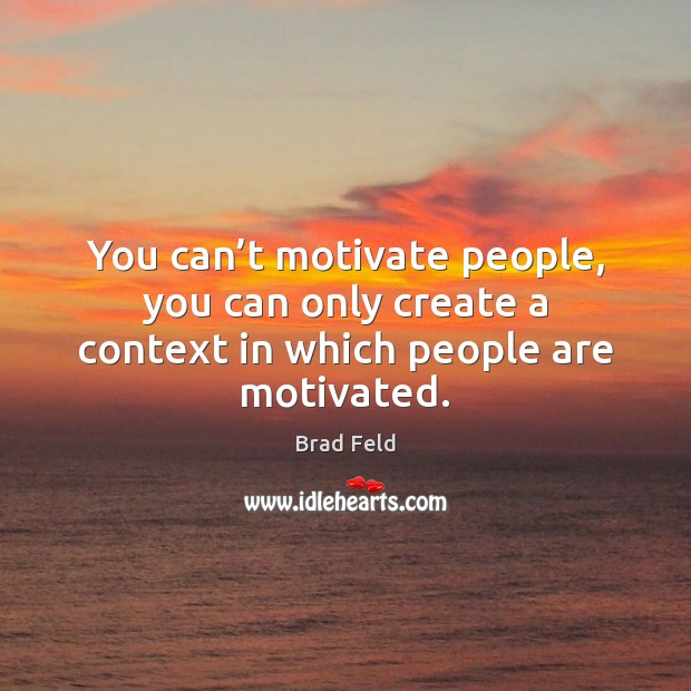 Image, You can't motivate people, you can only create a context in which people are motivated.