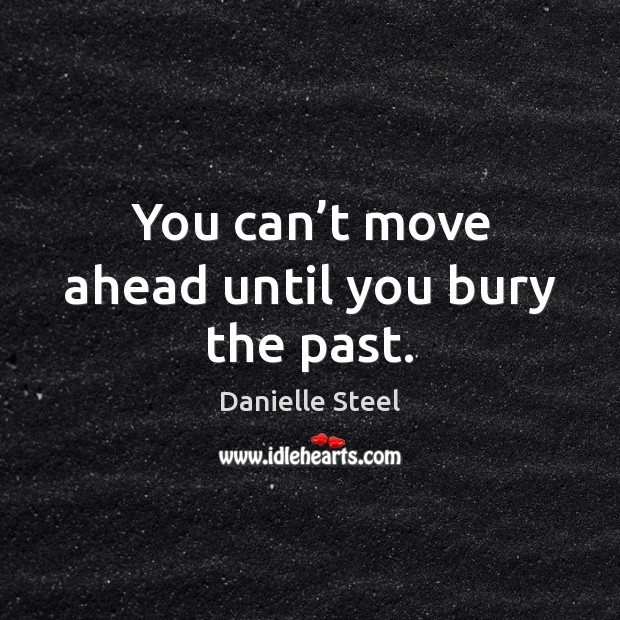 You can't move ahead until you bury the past. Image