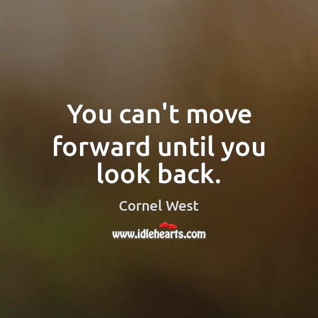 You can't move forward until you look back. Cornel West Picture Quote