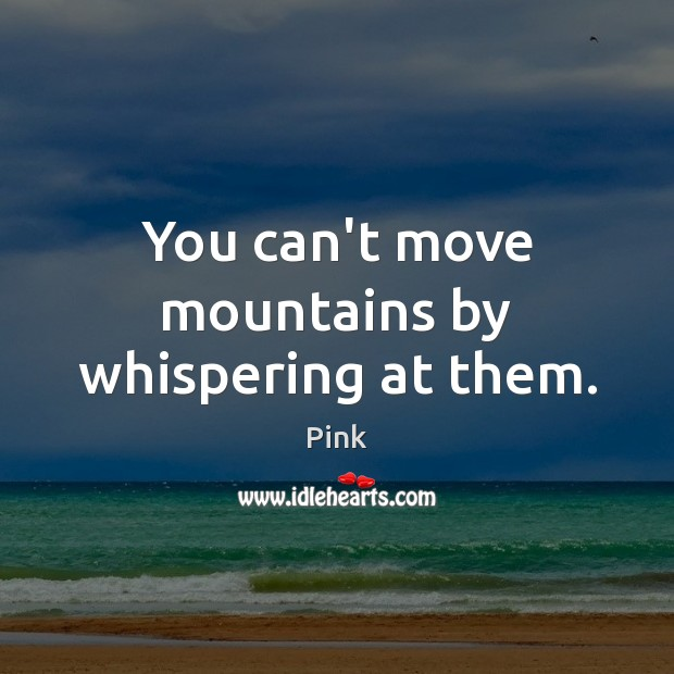 You can't move mountains by whispering at them. Pink Picture Quote