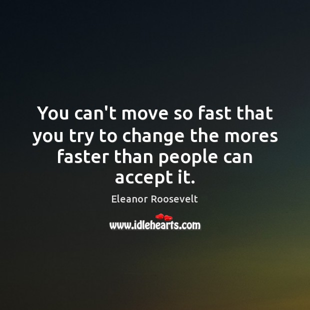 You Cant Move So Fast That You Try To Change The Mores Faster Than