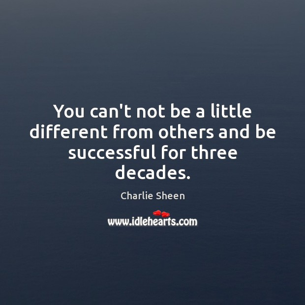 You can't not be a little different from others and be successful for three decades. Charlie Sheen Picture Quote