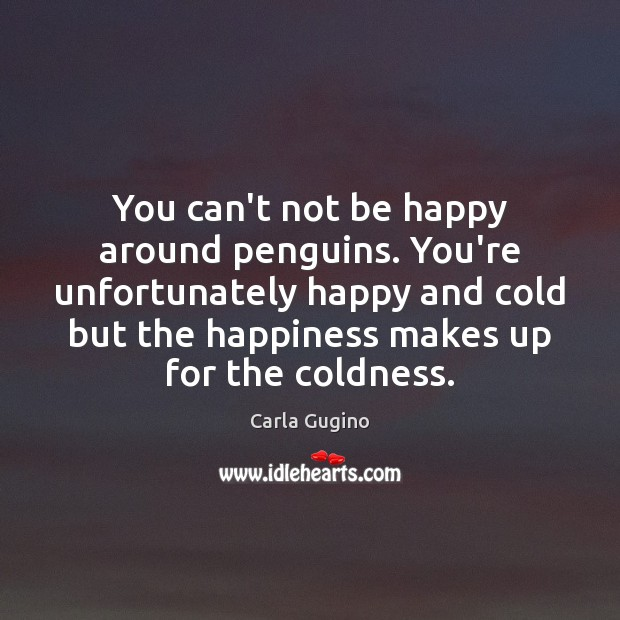 You can't not be happy around penguins. You're unfortunately happy and cold Carla Gugino Picture Quote