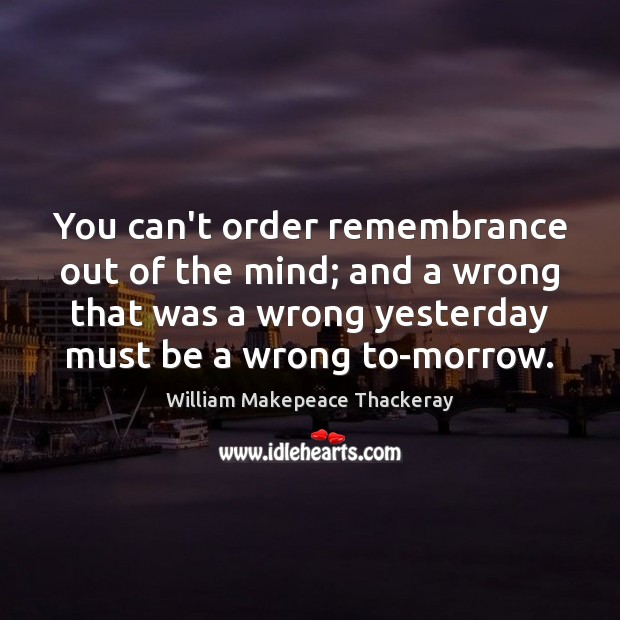 You can't order remembrance out of the mind; and a wrong that William Makepeace Thackeray Picture Quote