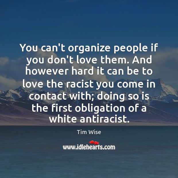 You can't organize people if you don't love them. And however hard Image