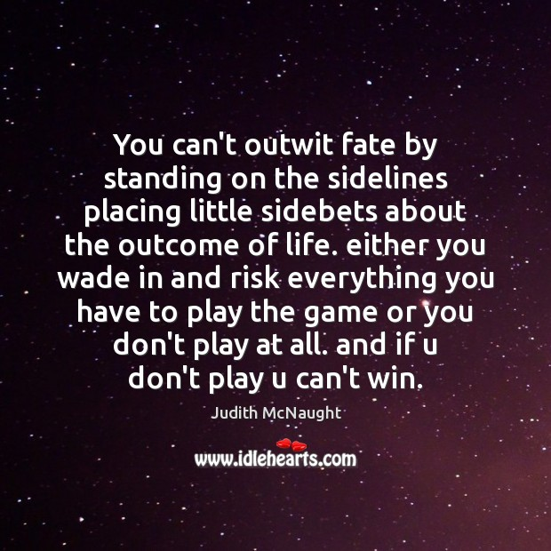 You can't outwit fate by standing on the sidelines placing little sidebets Judith McNaught Picture Quote