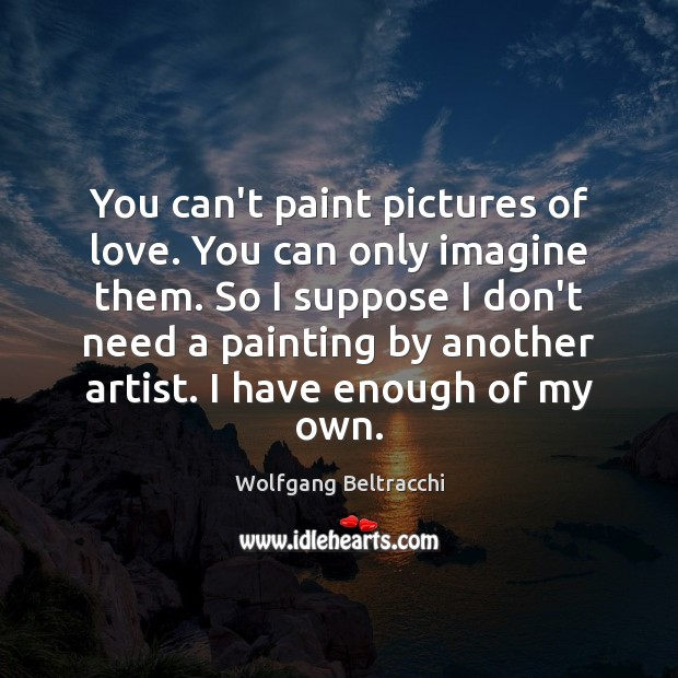 You can't paint pictures of love. You can only imagine them. So Image