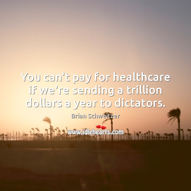 Image, You can't pay for healthcare if we're sending a trillion dollars a year to dictators.