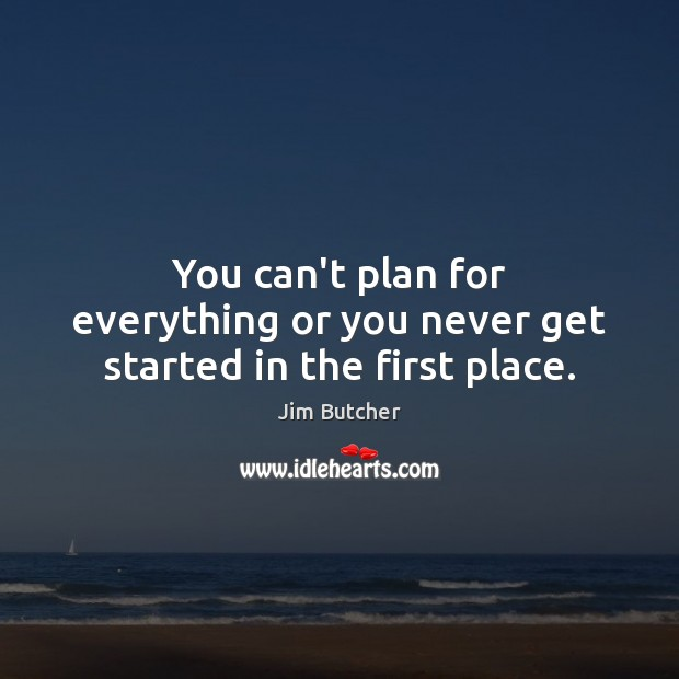 Image, You can't plan for everything or you never get started in the first place.