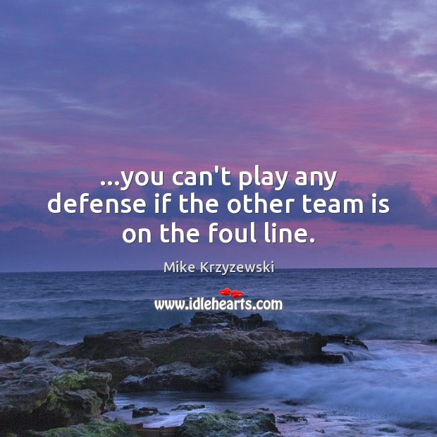 …you can't play any defense if the other team is on the foul line. Mike Krzyzewski Picture Quote