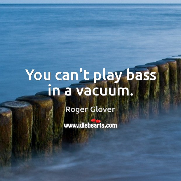 You can't play bass in a vacuum. Image