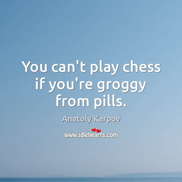 Image, You can't play chess if you're groggy from pills.