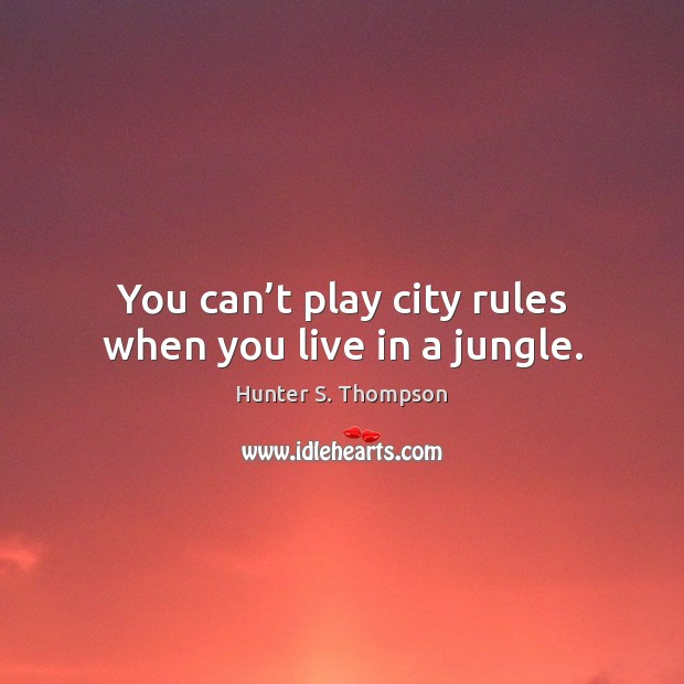 You can't play city rules when you live in a jungle. Hunter S. Thompson Picture Quote