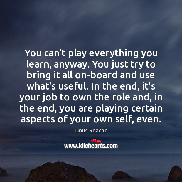 You can't play everything you learn, anyway. You just try to bring Image