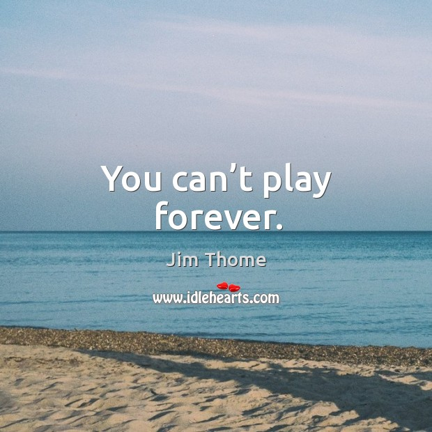 You can't play forever. Image