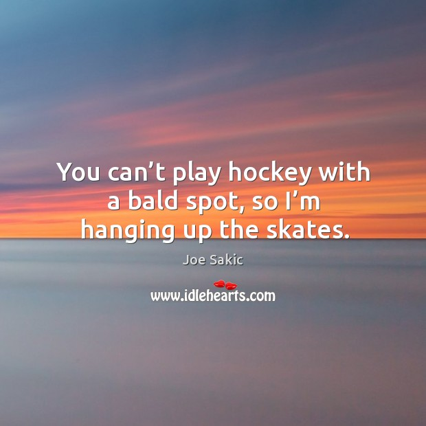 Image, You can't play hockey with a bald spot, so I'm hanging up the skates.
