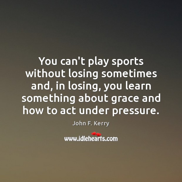 You can't play sports without losing sometimes and, in losing, you learn John F. Kerry Picture Quote
