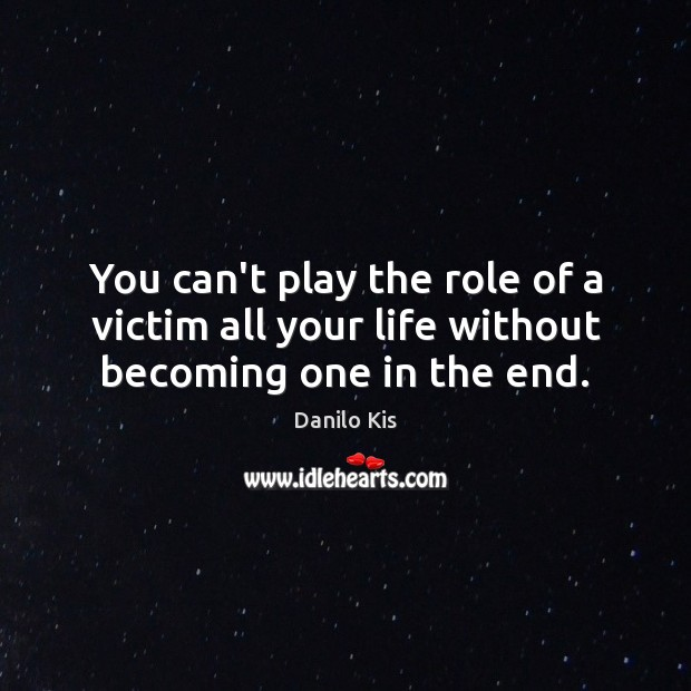 You can't play the role of a victim all your life without becoming one in the end. Image