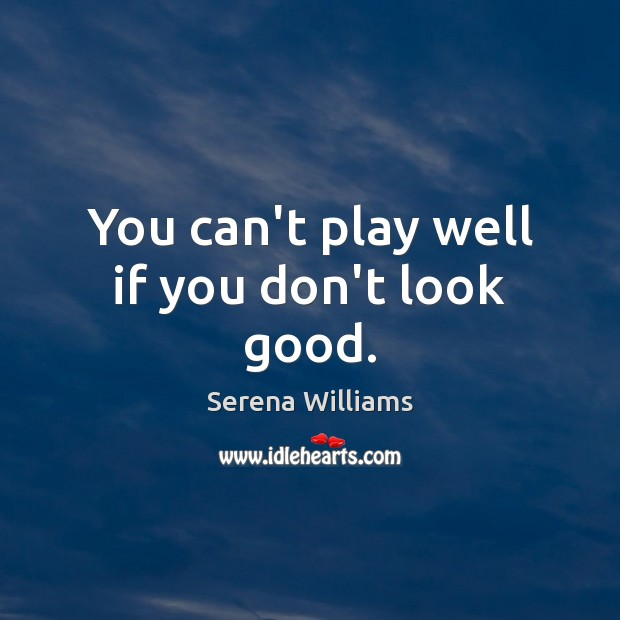 You can't play well if you don't look good. Serena Williams Picture Quote