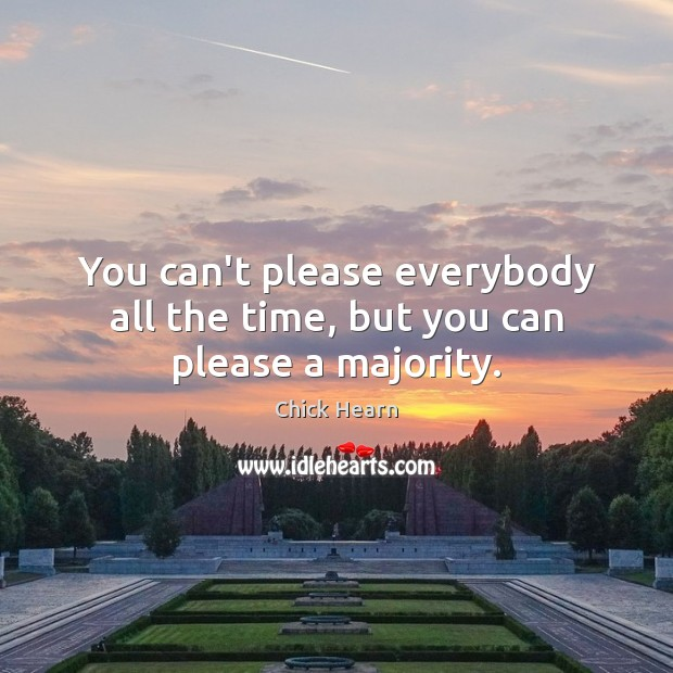 You can't please everybody all the time, but you can please a majority. Image
