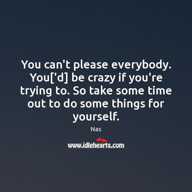 You can't please everybody. You['d] be crazy if you're trying to. Nas Picture Quote
