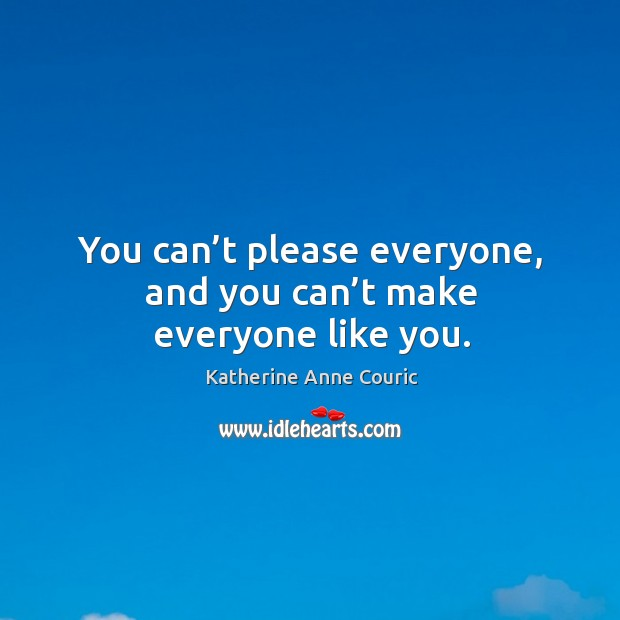 You can't please everyone, and you can't make everyone like you. Katherine Anne Couric Picture Quote