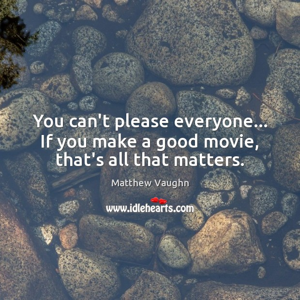 You can't please everyone… If you make a good movie, that's all that matters. Matthew Vaughn Picture Quote