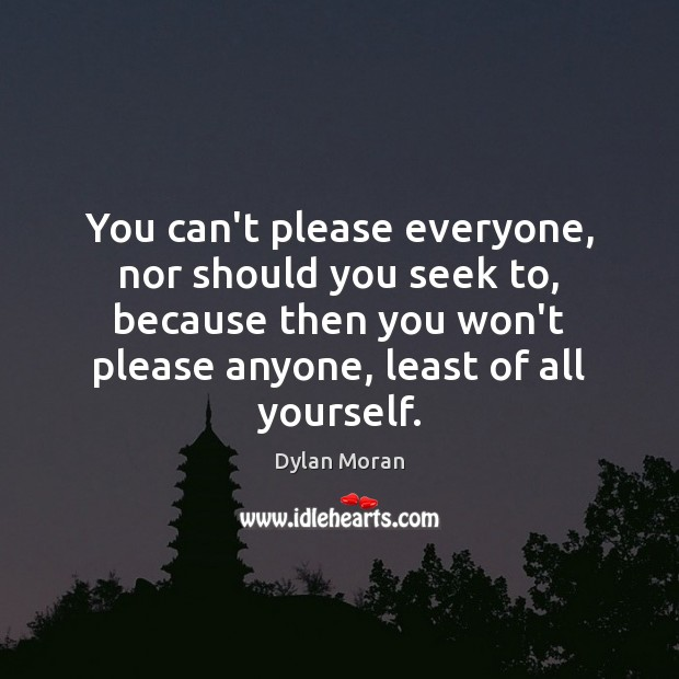 You can't please everyone, nor should you seek to, because then you Image