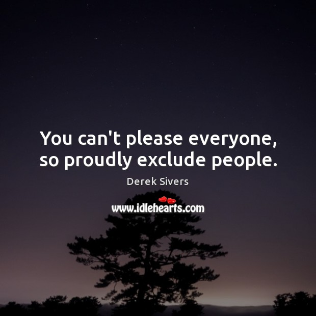 You can't please everyone, so proudly exclude people. Image
