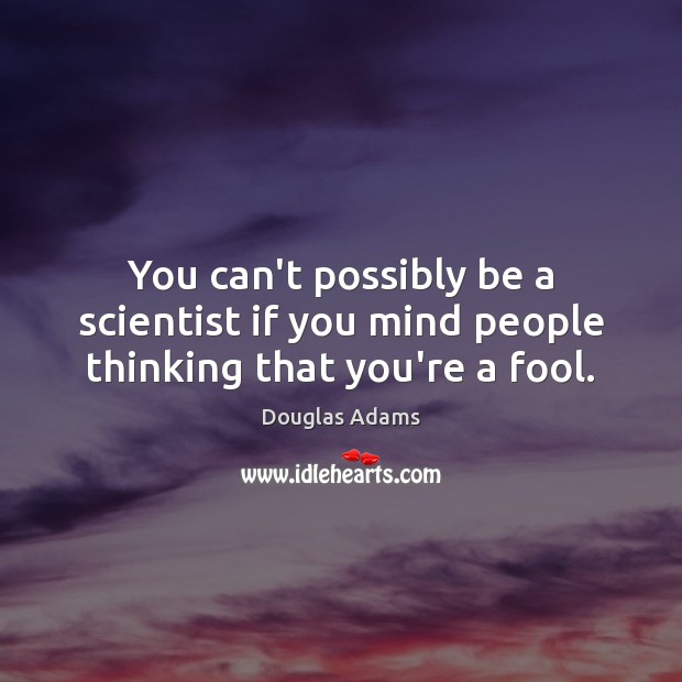 Image, You can't possibly be a scientist if you mind people thinking that you're a fool.